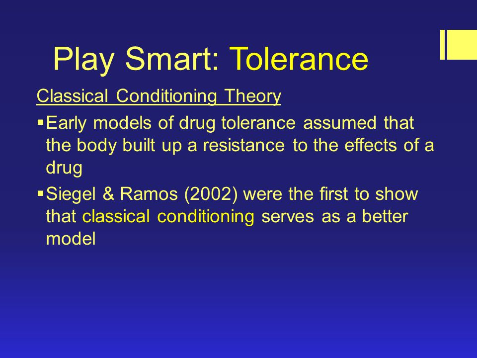 Play Smart: Tolerance Classical Conditioning Theory  Early models of drug tolerance assumed that the body built up a resistance to the effects of a drug  Siegel & Ramos (2002) were the first to show that classical conditioning serves as a better model