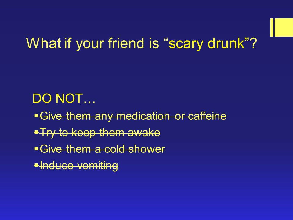 What if your friend is scary drunk .