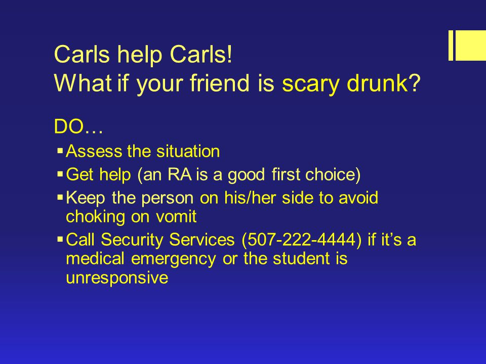 Carls help Carls. What if your friend is scary drunk.