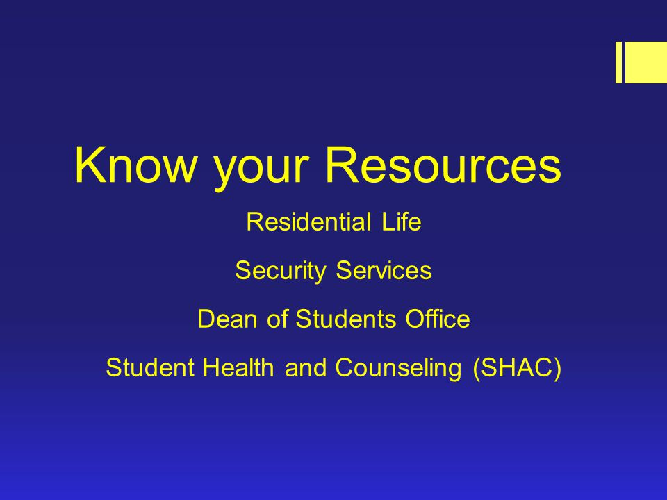 Know your Resources Residential Life Security Services Dean of Students Office Student Health and Counseling (SHAC)