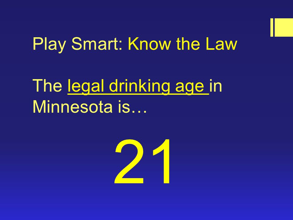 Play Smart: Know the Law The legal drinking age in Minnesota is… 21