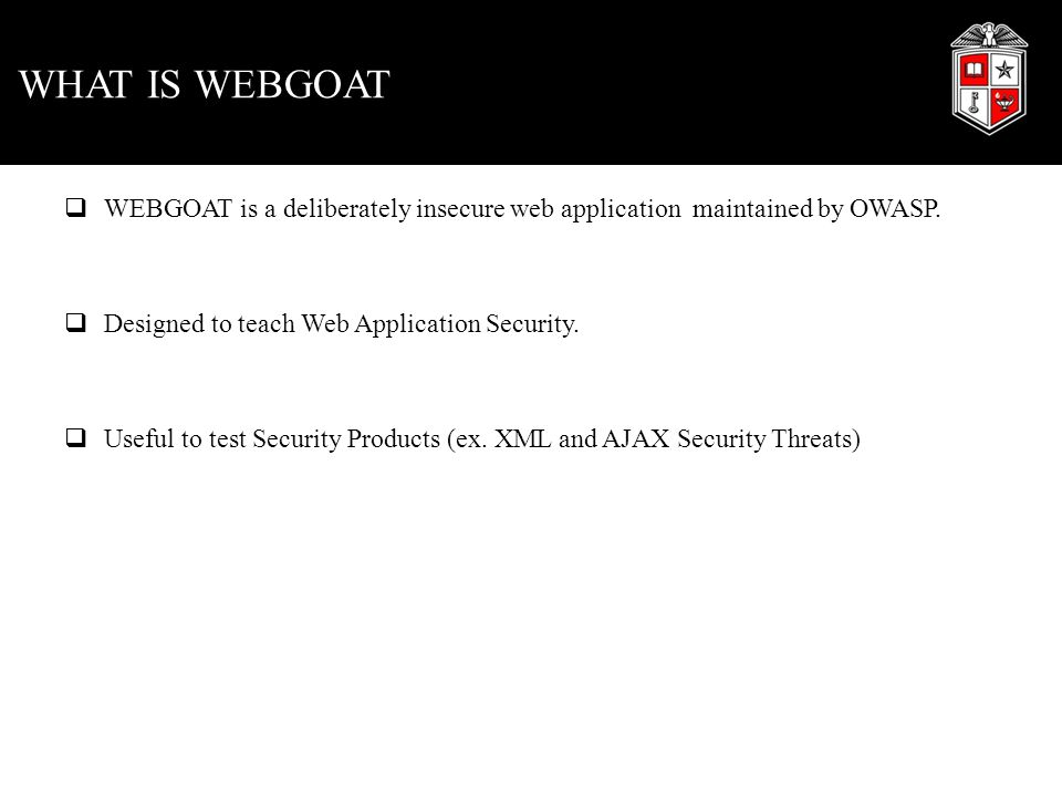 WHAT IS WEBGOAT  WEBGOAT is a deliberately insecure web application maintained by OWASP.  Designed to teach Web Application Security.  Useful to te