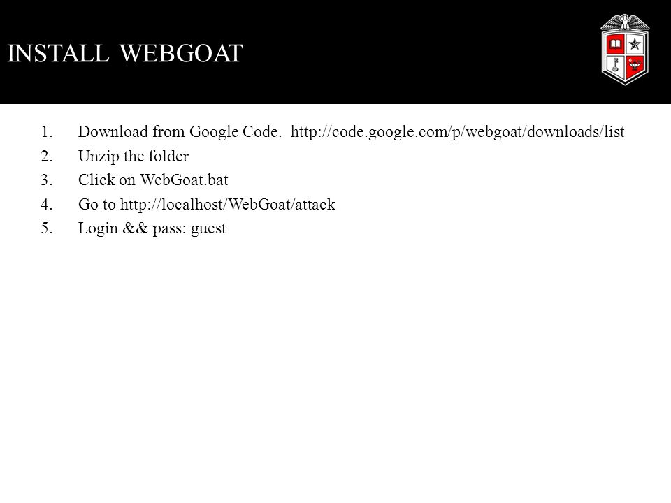 INSTALL WEBGOAT 1.Download from Google Code. http://code.google.com/p/webgoat/downloads/list 2.Unzip the folder 3.Click on WebGoat.bat 4.Go to http://