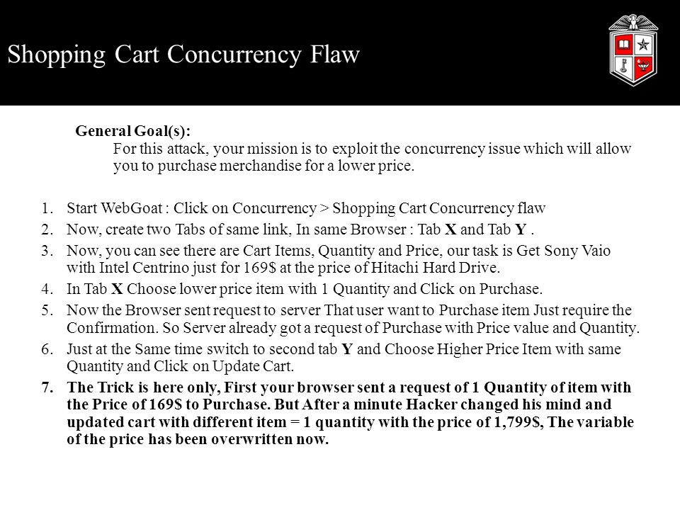 Shopping Cart Concurrency Flaw General Goal(s): For this attack, your mission is to exploit the concurrency issue which will allow you to purchase mer