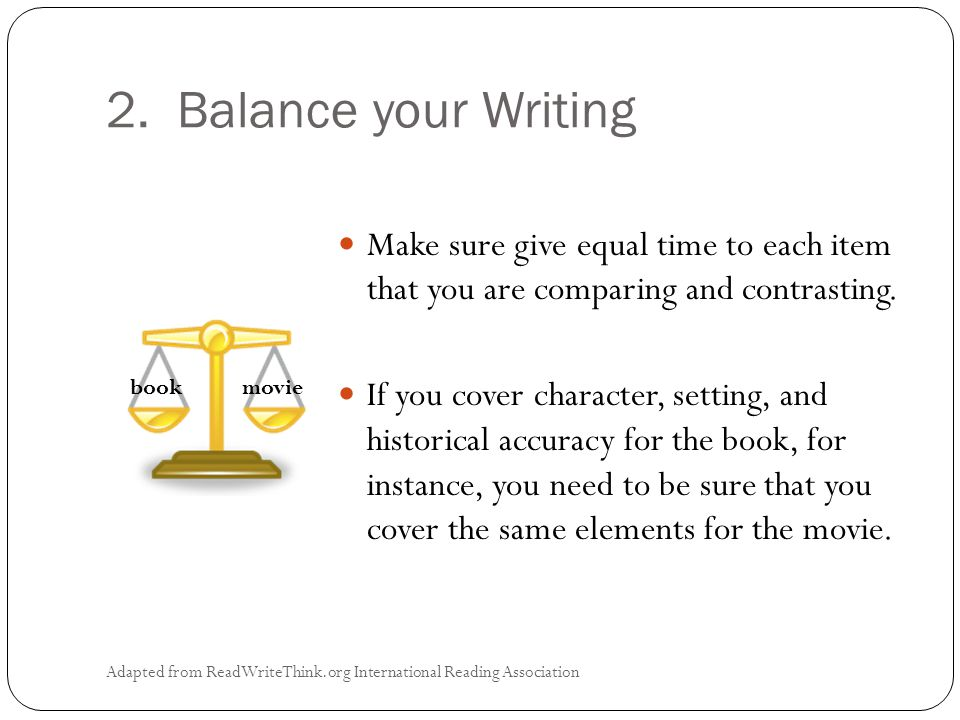 2. Balance your Writing Adapted from ReadWriteThink.org International Reading Association Make sure give equal time to each item that you are comparin
