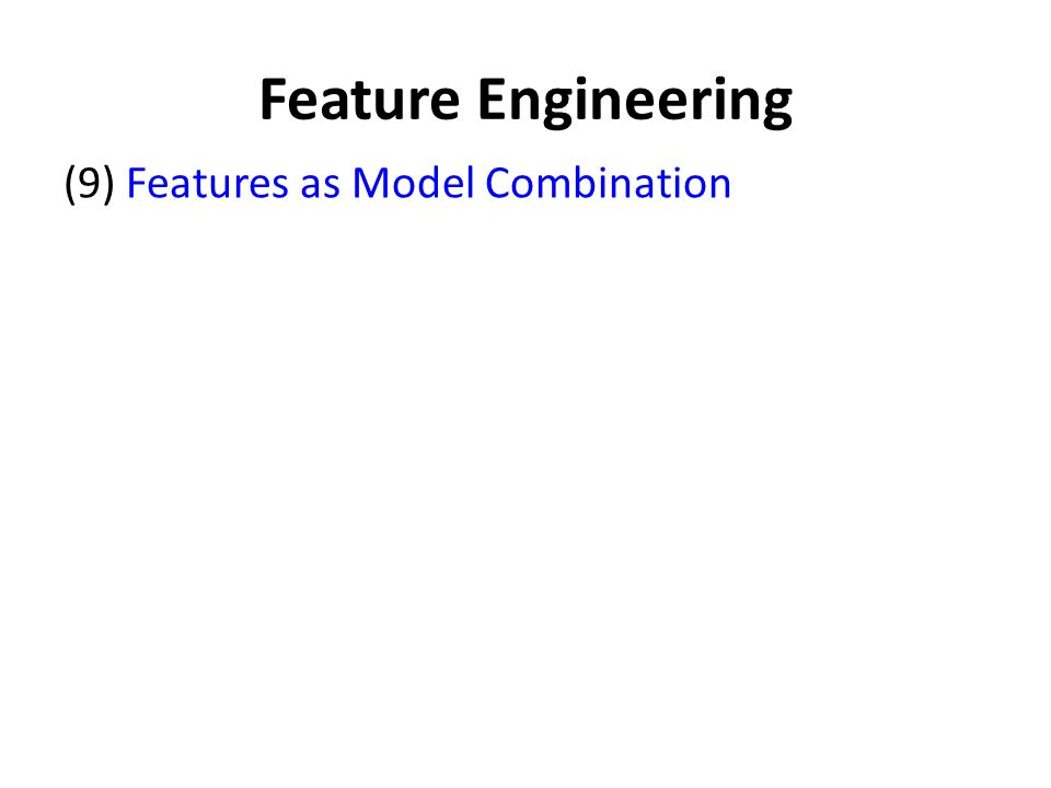 Feature Engineering (9) Features as Model Combination