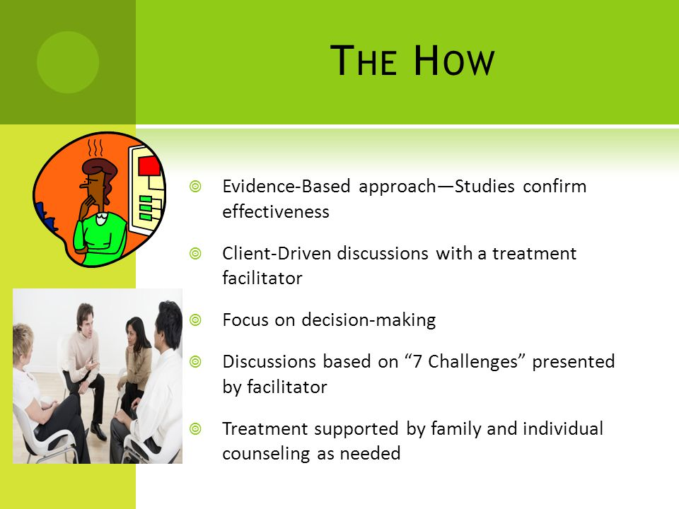 T HE H OW  Evidence-Based approach—Studies confirm effectiveness  Client-Driven discussions with a treatment facilitator  Focus on decision-making