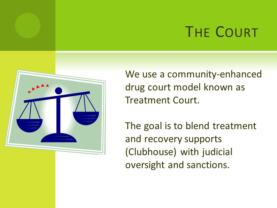 T HE C OURT We use a community-enhanced drug court model known as Treatment Court. The goal is to blend treatment and recovery supports (Clubhouse) wi