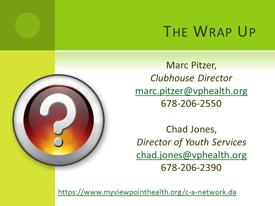 T HE W RAP U P Marc Pitzer, Clubhouse Director marc.pitzer@vphealth.org 678-206-2550 Chad Jones, Director of Youth Services chad.jones@vphealth.org 678-206-2390 https://www.myviewpointhealth.org/c-a-network.da