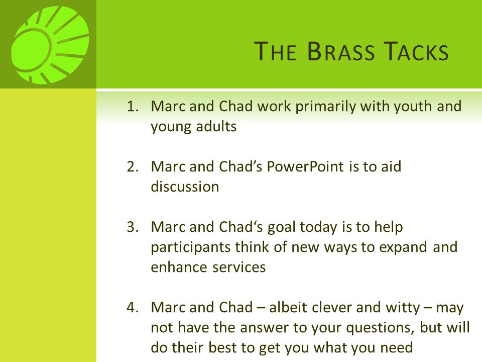 T HE B RASS T ACKS 1.Marc and Chad work primarily with youth and young adults 2.Marc and Chad's PowerPoint is to aid discussion 3.Marc and Chad's goal today is to help participants think of new ways to expand and enhance services 4.Marc and Chad – albeit clever and witty – may not have the answer to your questions, but will do their best to get you what you need
