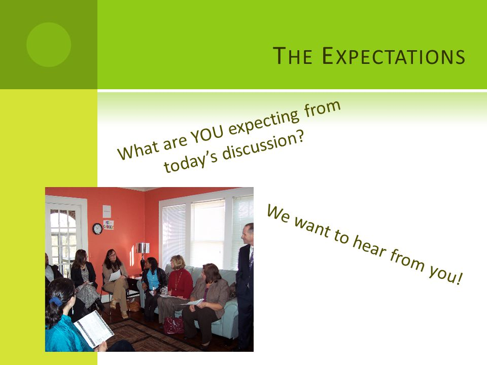T HE E XPECTATIONS What are YOU expecting from today's discussion We want to hear from you!