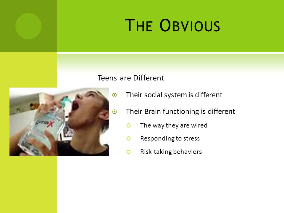 T HE O BVIOUS Teens are Different  Their social system is different  Their Brain functioning is different The way they are wired Responding to stres