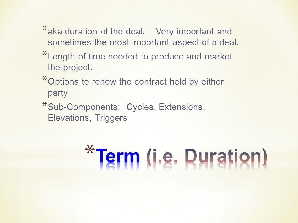 * aka duration of the deal. Very important and sometimes the most important aspect of a deal.