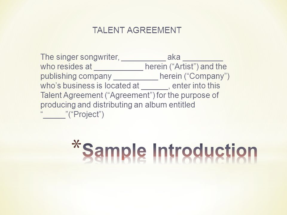 TALENT AGREEMENT The singer songwriter, __________ aka _________ who resides at ___________ herein ( Artist ) and the publishing company __________ herein ( Company ) who's business is located at ______, enter into this Talent Agreement ( Agreement ) for the purpose of producing and distributing an album entitled _____ ( Project )