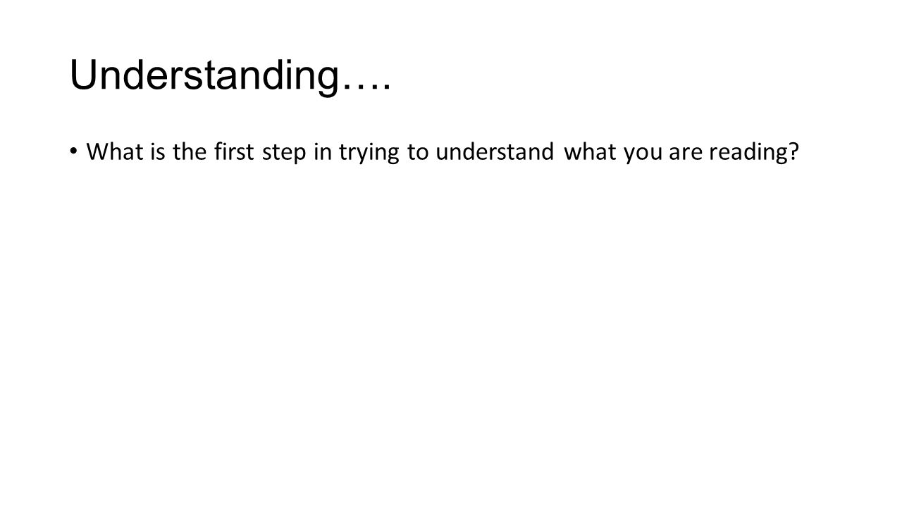 Understanding…. What is the first step in trying to understand what you are reading?
