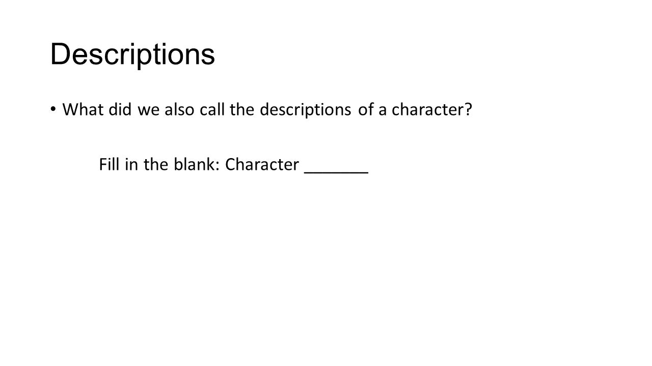 Descriptions What did we also call the descriptions of a character? Fill in the blank: Character _______