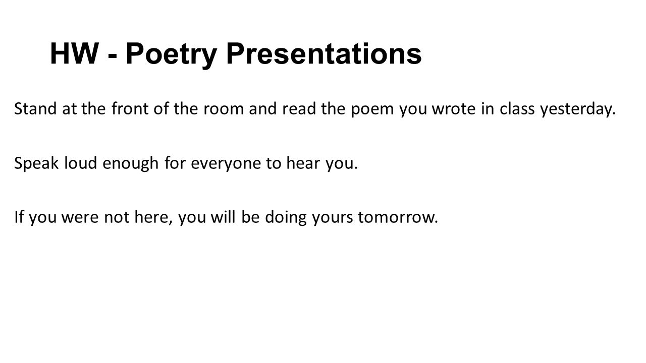 HW - Poetry Presentations Stand at the front of the room and read the poem you wrote in class yesterday. Speak loud enough for everyone to hear you. I
