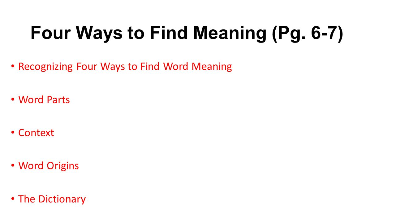 Four Ways to Find Meaning (Pg. 6-7) Recognizing Four Ways to Find Word Meaning Word Parts Context Word Origins The Dictionary