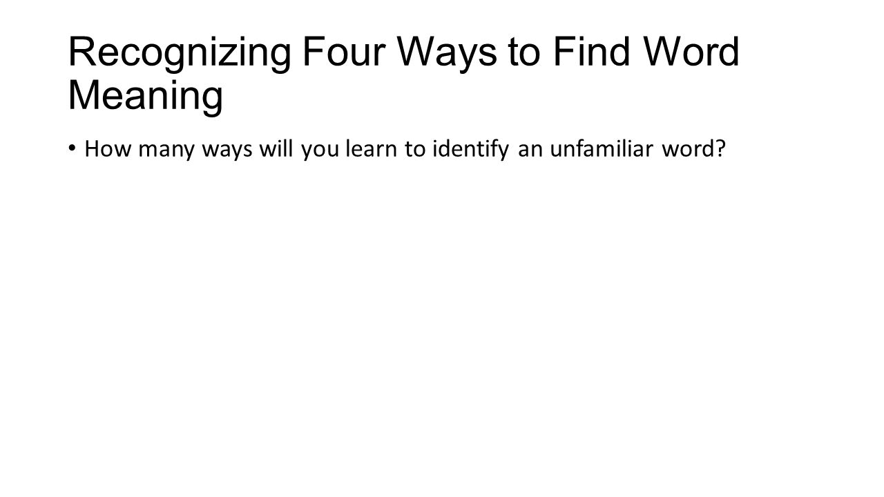 Recognizing Four Ways to Find Word Meaning How many ways will you learn to identify an unfamiliar word?