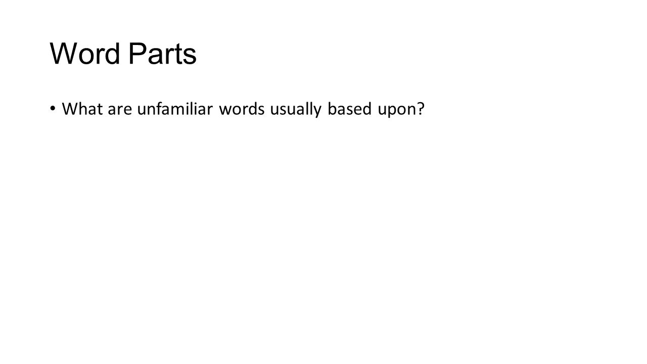 Word Parts What are unfamiliar words usually based upon?