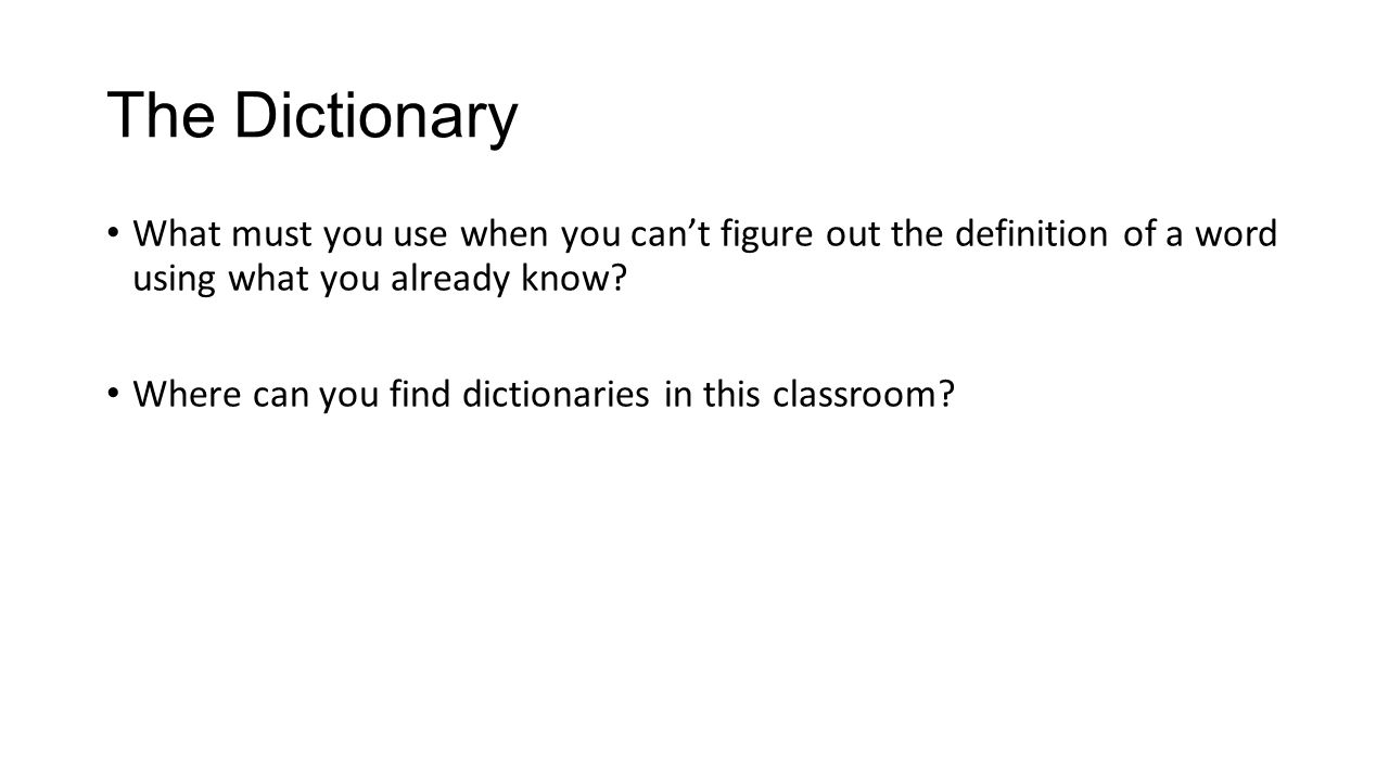 The Dictionary What must you use when you can't figure out the definition of a word using what you already know? Where can you find dictionaries in th