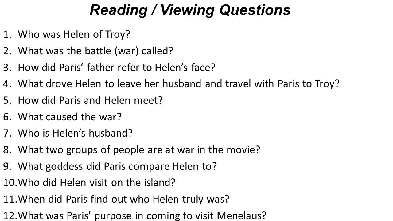 1.Who was Helen of Troy? 2.What was the battle (war) called? 3.How did Paris' father refer to Helen's face? 4.What drove Helen to leave her husband an