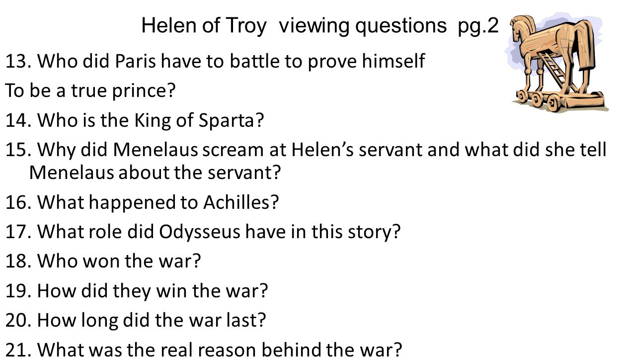 13. Who did Paris have to battle to prove himself To be a true prince? 14. Who is the King of Sparta? 15. Why did Menelaus scream at Helen's servant a