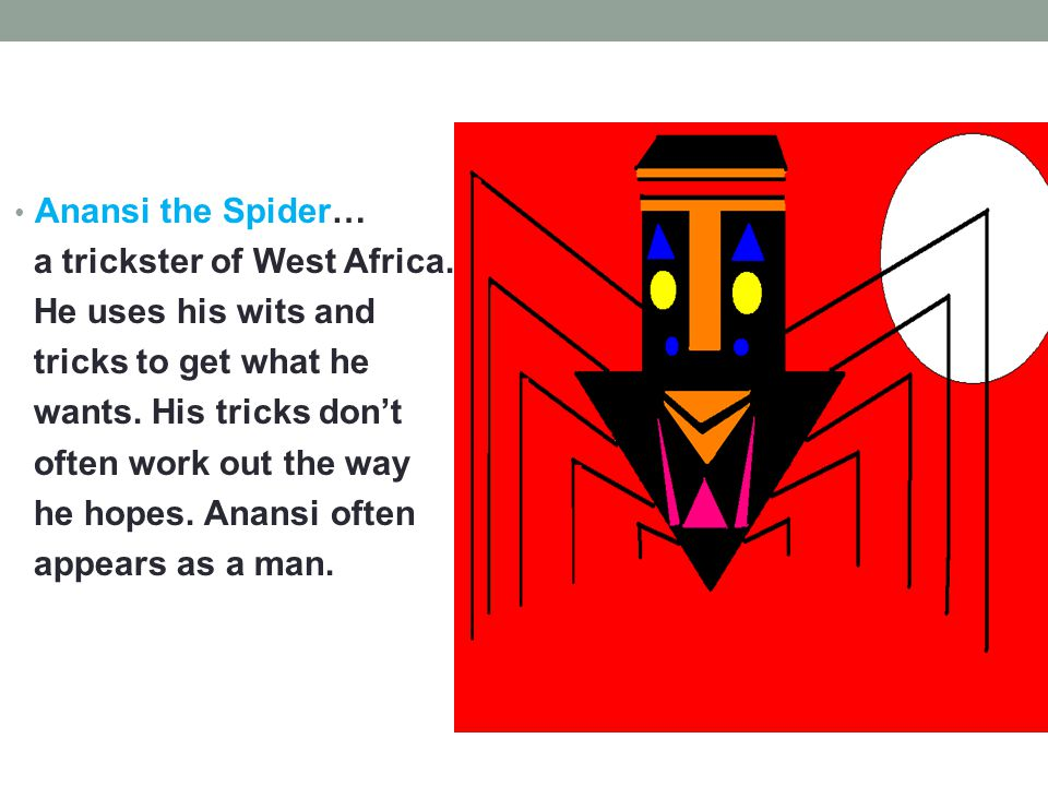 Anansi the Spider… a trickster of West Africa. He uses his wits and tricks to get what he wants.