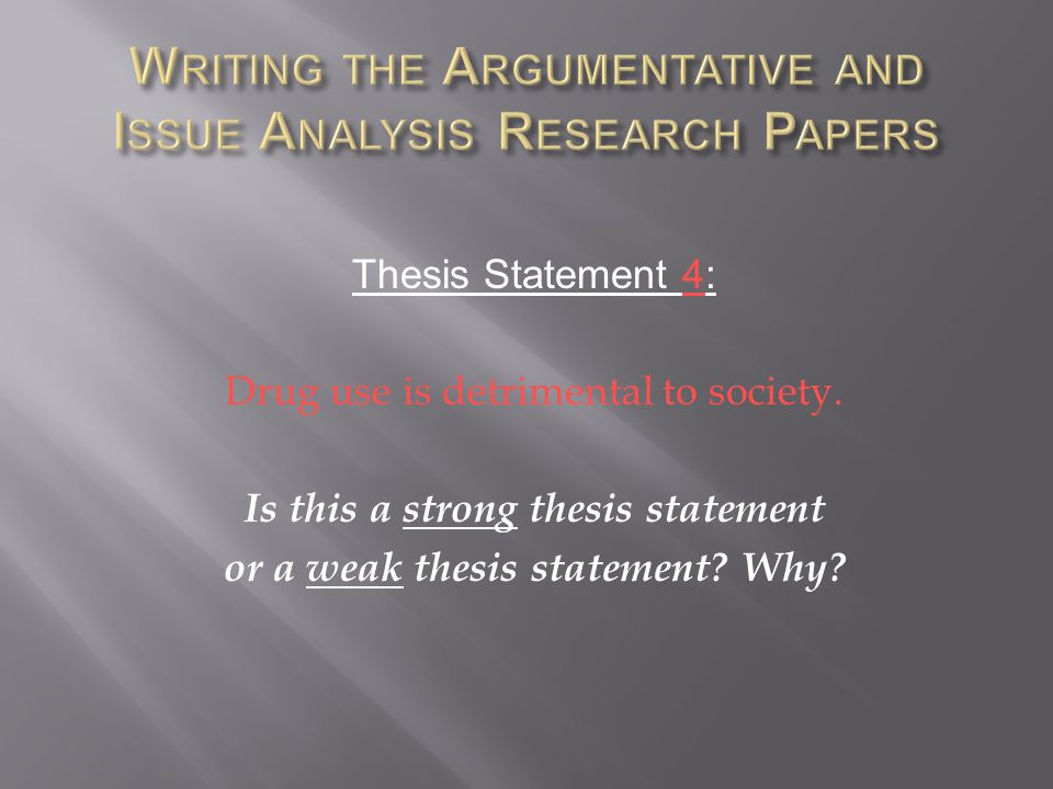 Thesis Statement 4: Drug use is detrimental to society. Is this a strong thesis statement or a weak thesis statement? Why?