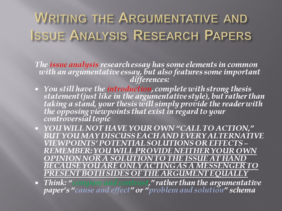 The issue analysis research essay has some elements in common with an argumentative essay, but also features some important differences:  You still have the introduction, complete with strong thesis statement (just like in the argumentative style), but rather than taking a stand, your thesis will simply provide the reader with the opposing viewpoints that exist in regard to your controversial topic  YOU WILL NOT HAVE YOUR OWN CALL TO ACTION, BUT YOU MAY DISCUSS EACH AND EVERY ALTERNATIVE VIEWPOINTS' POTENTIAL SOLUTIONS OR EFFECTS – REMEMBER: YOU WILL PROVIDE NEITHER YOUR OWN OPINION NOR A SOLUTION TO THE ISSUE AT HAND BECAUSE YOU ARE ONLY ACTING AS A MESSENGER TO PRESENT BOTH SIDES OF THE ARGUMENT EQUALLY  Think: compare and contrast, rather than the argumentative paper's cause and effect or problem and solution schema