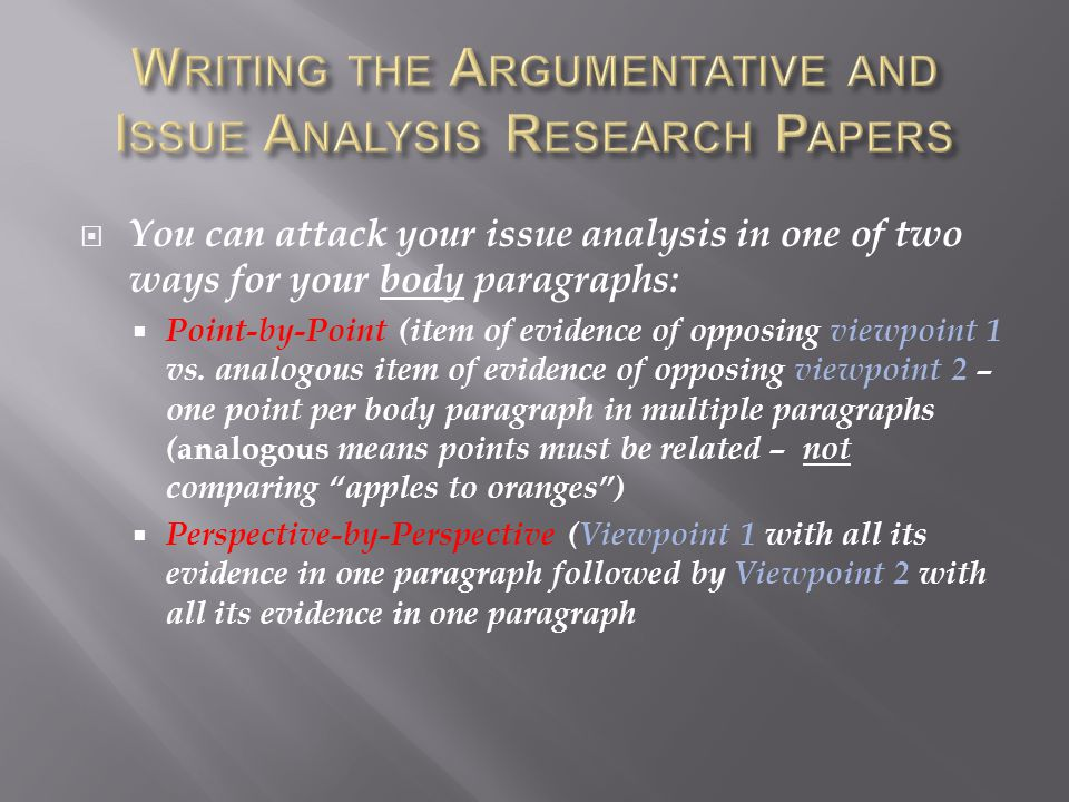  You can attack your issue analysis in one of two ways for your body paragraphs:  Point-by-Point (item of evidence of opposing viewpoint 1 vs.