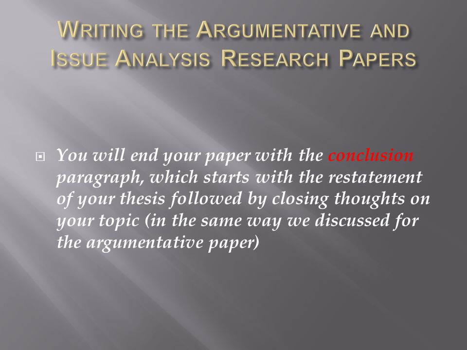  You will end your paper with the conclusion paragraph, which starts with the restatement of your thesis followed by closing thoughts on your topic (in the same way we discussed for the argumentative paper)