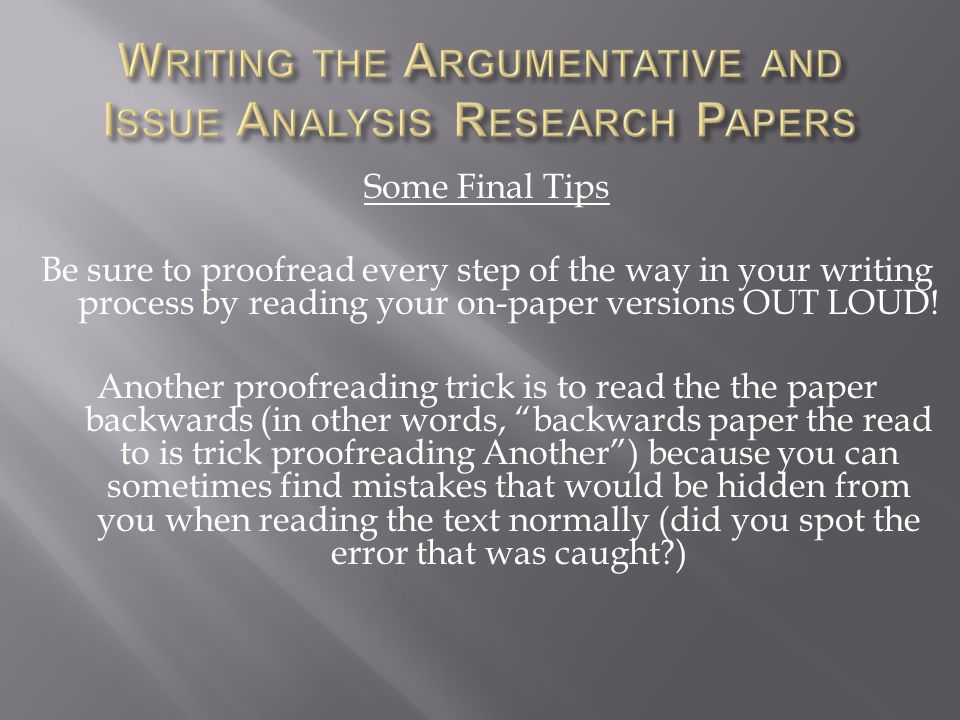 Some Final Tips Be sure to proofread every step of the way in your writing process by reading your on-paper versions OUT LOUD! Another proofreading tr