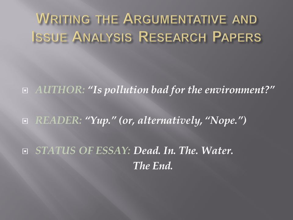  AUTHOR: Is pollution bad for the environment  READER: Yup. (or, alternatively, Nope. )  STATUS OF ESSAY: Dead.