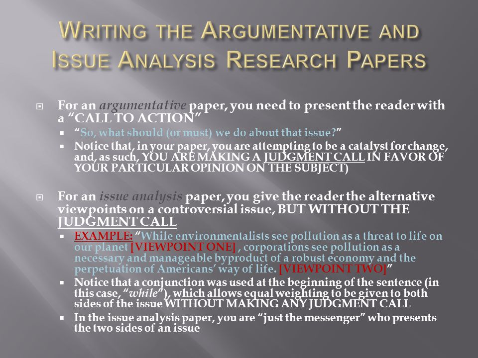  For an argumentative paper, you need to present the reader with a CALL TO ACTION  So, what should (or must) we do about that issue  Notice that, in your paper, you are attempting to be a catalyst for change, and, as such, YOU ARE MAKING A JUDGMENT CALL IN FAVOR OF YOUR PARTICULAR OPINION ON THE SUBJECT)  For an issue analysis paper, you give the reader the alternative viewpoints on a controversial issue, BUT WITHOUT THE JUDGMENT CALL  EXAMPLE: While environmentalists see pollution as a threat to life on our planet [VIEWPOINT ONE], corporations see pollution as a necessary and manageable byproduct of a robust economy and the perpetuation of Americans' way of life.