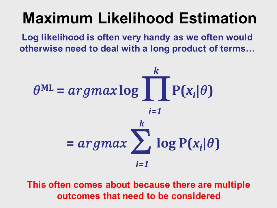 Maximum Likelihood Estimation Log likelihood is often very handy as we often would otherwise need to deal with a long product of terms… This often comes about because there are multiple outcomes that need to be considered i=1 k ML = log P(x i |)  i=1 k = log P(x i |) 