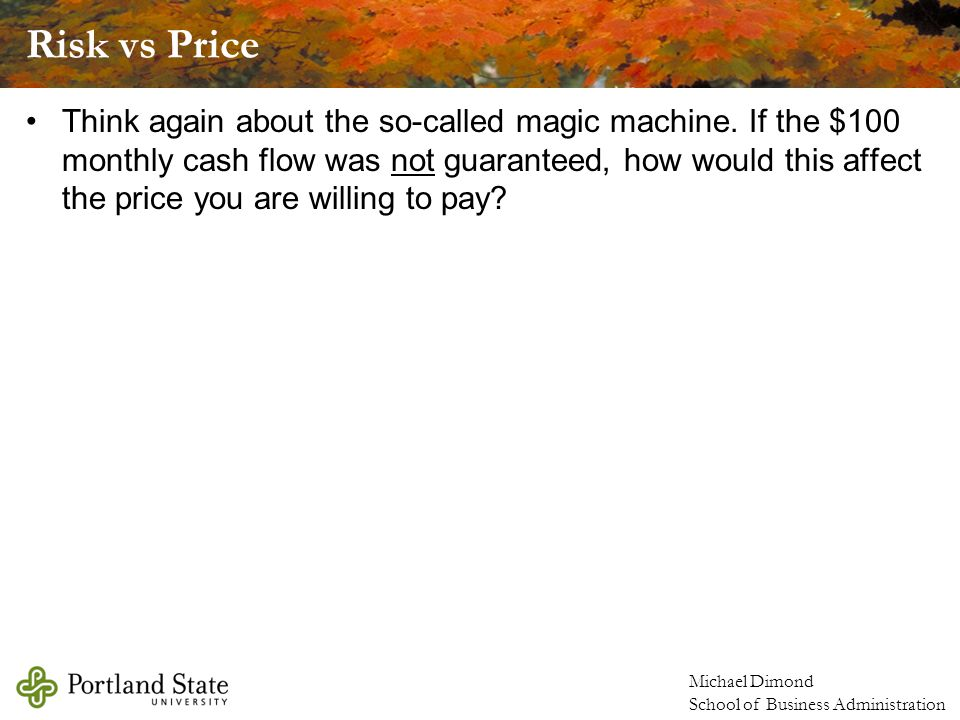 Michael Dimond School of Business Administration Risk vs Price Think again about the so-called magic machine.