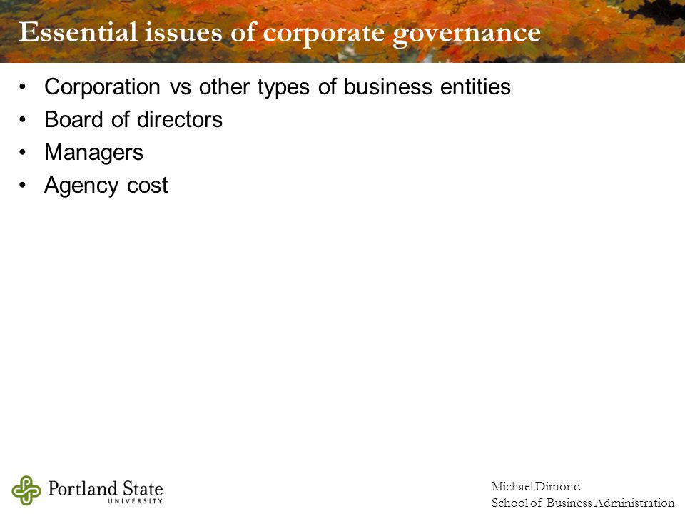 Michael Dimond School of Business Administration Essential issues of corporate governance Corporation vs other types of business entities Board of directors Managers Agency cost