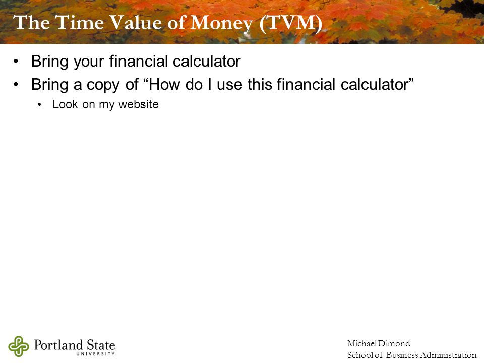 The Time Value of Money (TVM) Bring your financial calculator Bring a copy of How do I use this financial calculator Look on my website