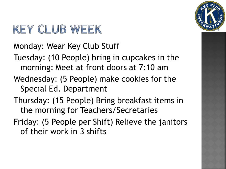 Monday: Wear Key Club Stuff Tuesday: (10 People) bring in cupcakes in the morning: Meet at front doors at 7:10 am Wednesday: (5 People) make cookies for the Special Ed.