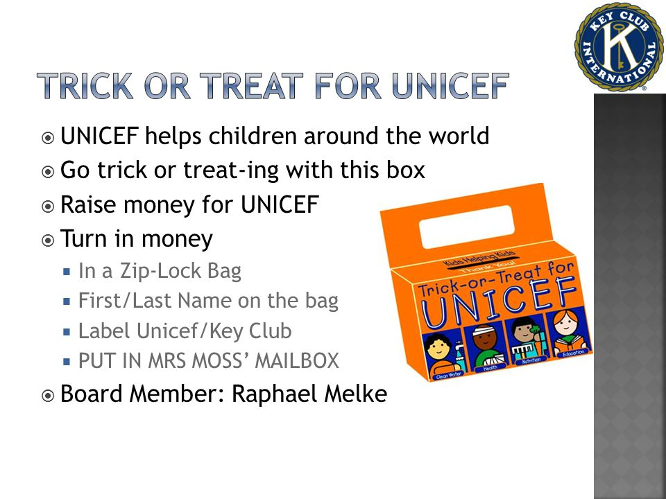  UNICEF helps children around the world  Go trick or treat-ing with this box  Raise money for UNICEF  Turn in money  In a Zip-Lock Bag  First/Last Name on the bag  Label Unicef/Key Club  PUT IN MRS MOSS' MAILBOX  Board Member: Raphael Melke