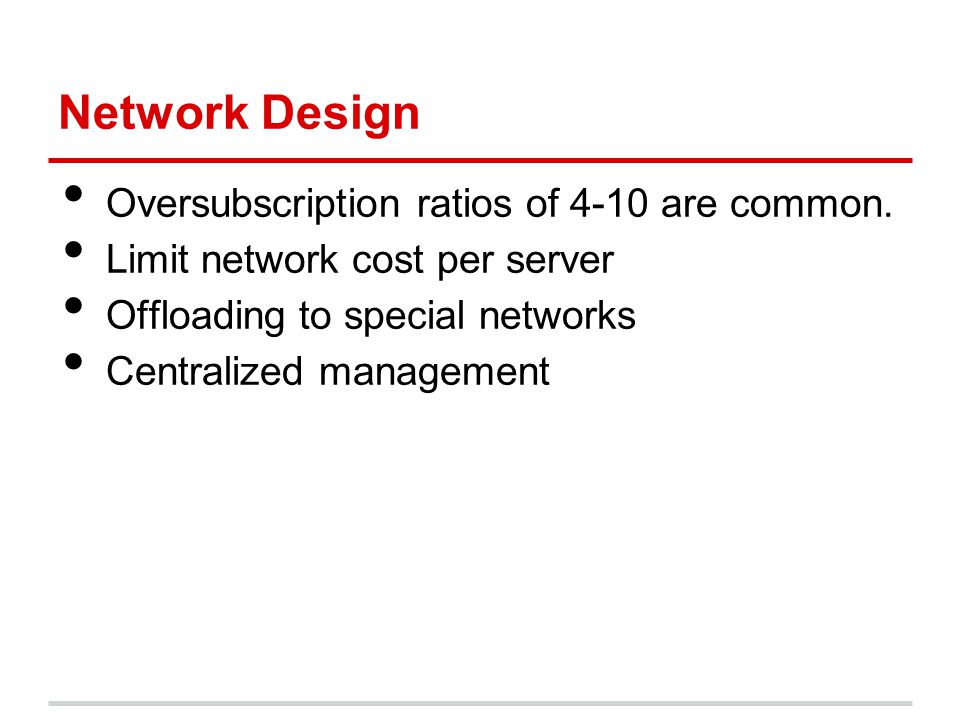 Network Design Oversubscription ratios of 4-10 are common. Limit network cost per server Offloading to special networks Centralized management