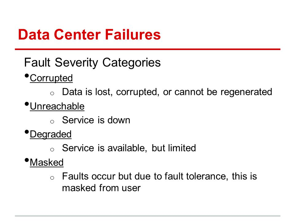 Data Center Failures Fault Severity Categories Corrupted o Data is lost, corrupted, or cannot be regenerated Unreachable o Service is down Degraded o