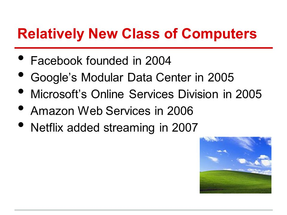 Relatively New Class of Computers Facebook founded in 2004 Google's Modular Data Center in 2005 Microsoft's Online Services Division in 2005 Amazon We