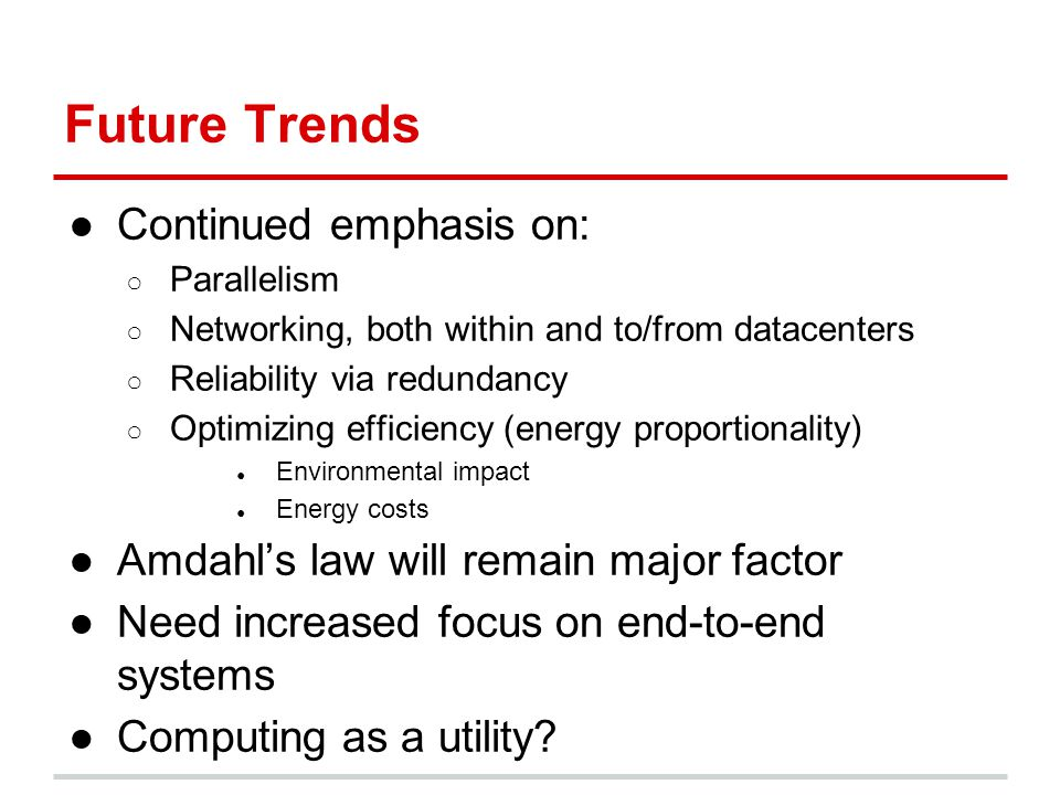 Future Trends ●Continued emphasis on: ○ Parallelism ○ Networking, both within and to/from datacenters ○ Reliability via redundancy ○ Optimizing effici