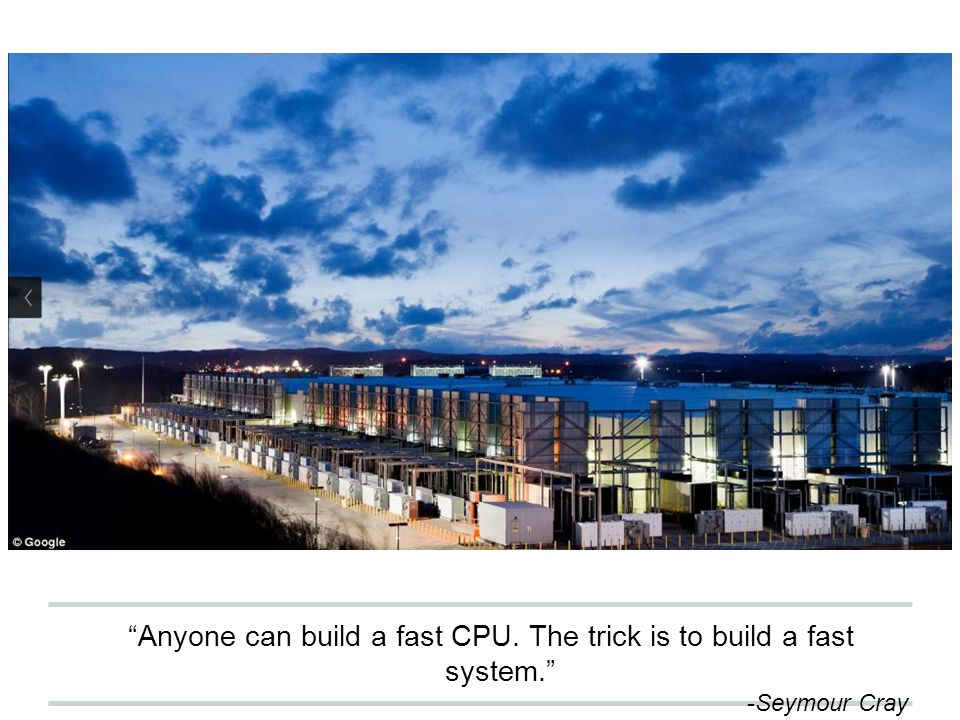 """Anyone can build a fast CPU. The trick is to build a fast system."" -Seymour Cray"