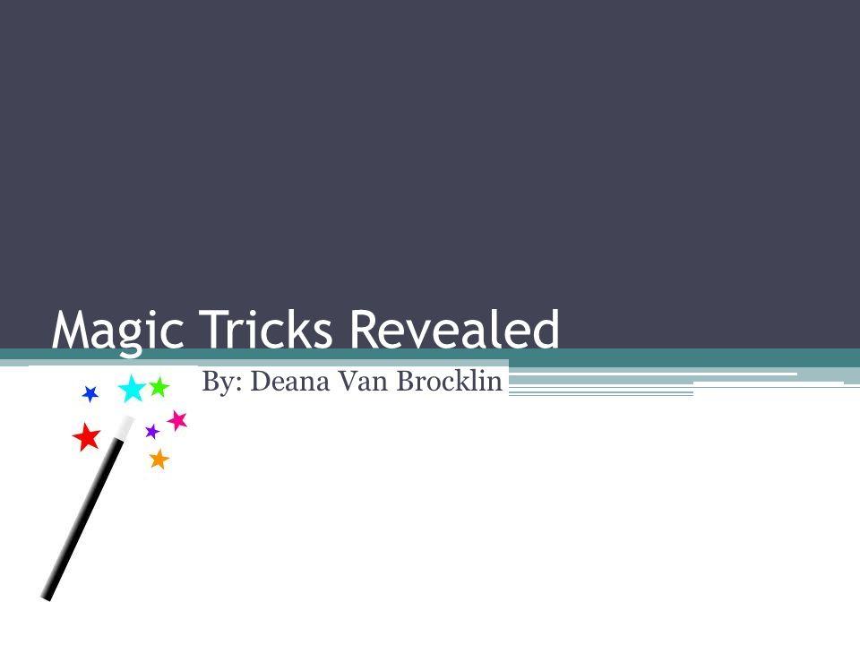 Magic Tricks Revealed By: Deana Van Brocklin