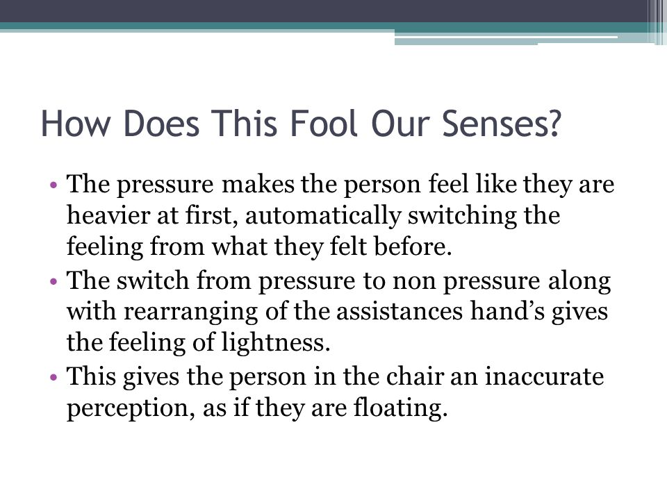 How Does This Fool Our Senses? The pressure makes the person feel like they are heavier at first, automatically switching the feeling from what they f