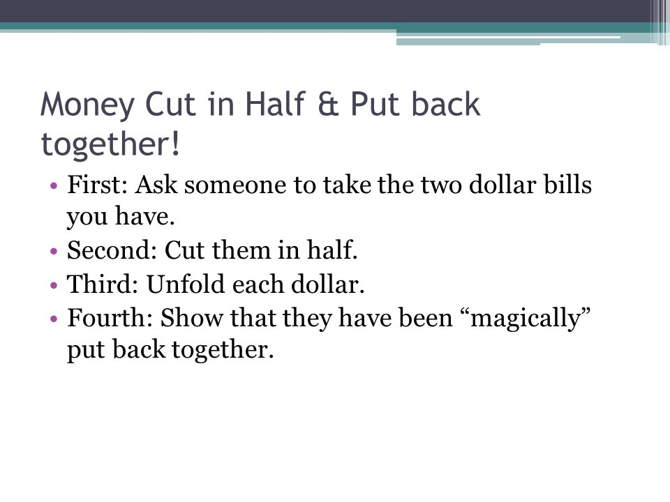 Money Cut in Half & Put back together.First: Ask someone to take the two dollar bills you have.