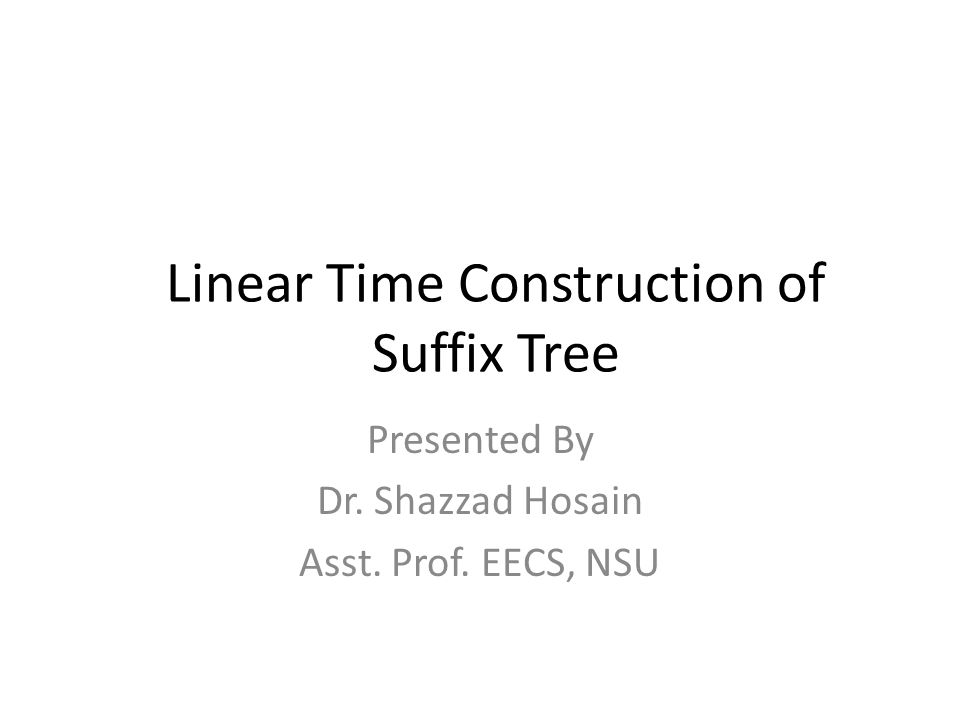 Presented By Dr. Shazzad Hosain Asst. Prof. EECS, NSU Linear Time Construction of Suffix Tree